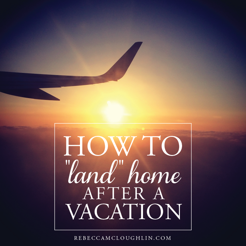"How to ""Land"" Home after a Vacation"